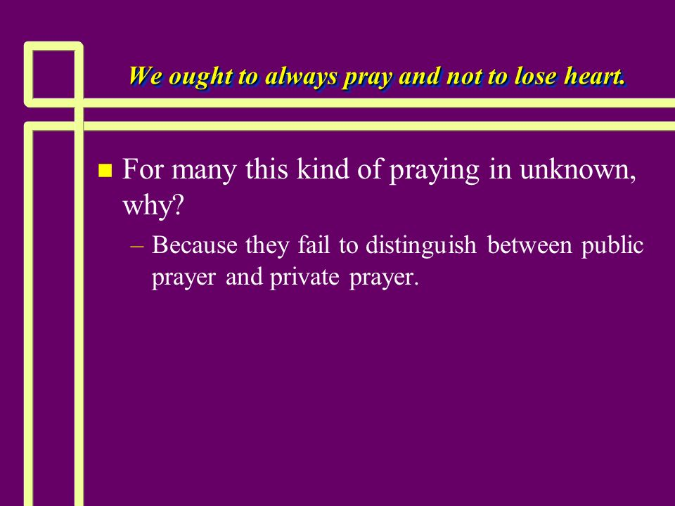 We ought to always pray and not to lose heart.