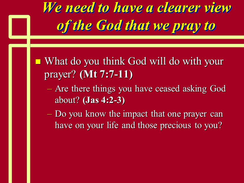 We need to have a clearer view of the God that we pray to
