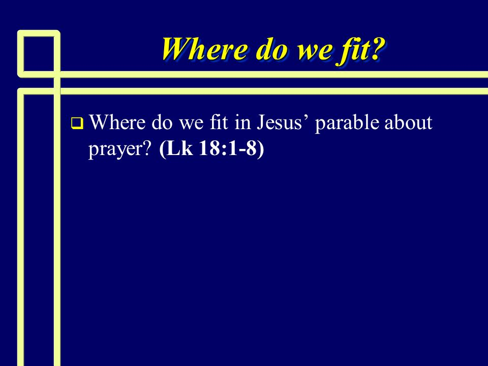 Where do we fit Where do we fit in Jesus' parable about prayer (Lk 18:1-8)