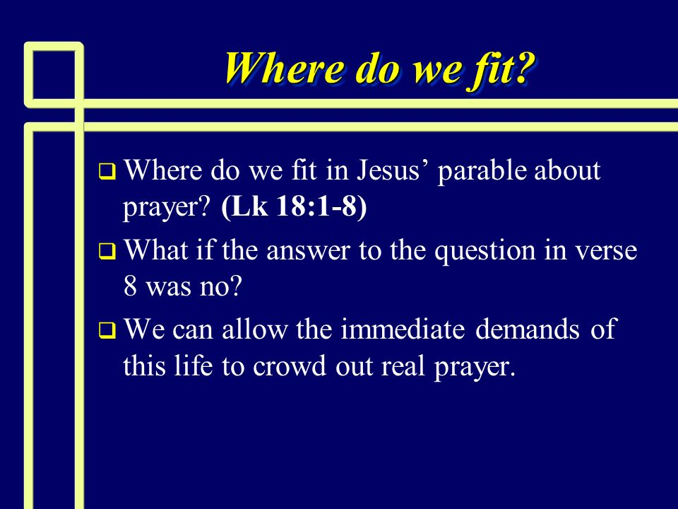Where do we fit Where do we fit in Jesus' parable about prayer (Lk 18:1-8) What if the answer to the question in verse 8 was no
