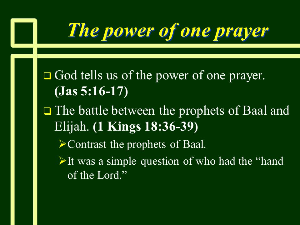 The power of one prayerGod tells us of the power of one prayer. (Jas 5:16-17) The battle between the prophets of Baal and Elijah. (1 Kings 18:36-39)