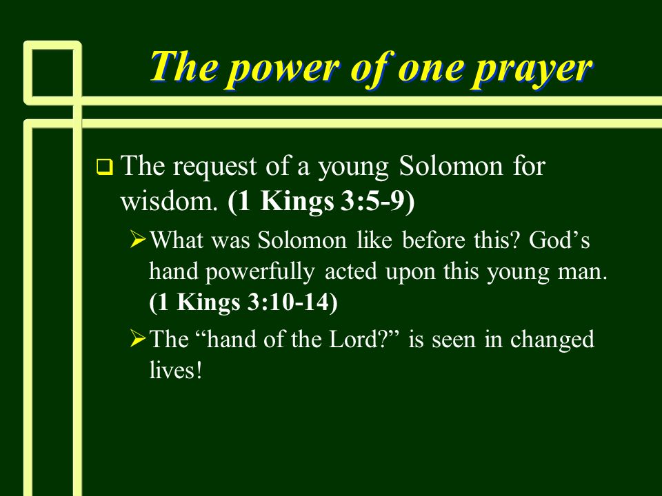 The power of one prayerThe request of a young Solomon for wisdom. (1 Kings 3:5-9)