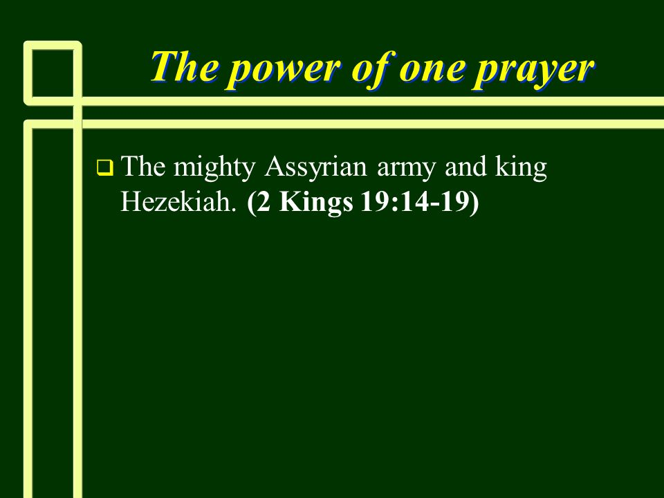 The power of one prayer The mighty Assyrian army and king Hezekiah. (2 Kings 19:14-19)