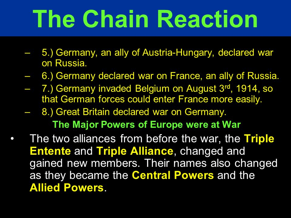 The Chain Reaction 5.) Germany, an ally of Austria-Hungary, declared war on Russia. 6.) Germany declared war on France, an ally of Russia.