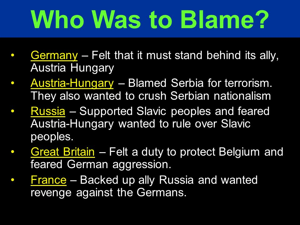 Who Was to Blame Germany – Felt that it must stand behind its ally, Austria Hungary.