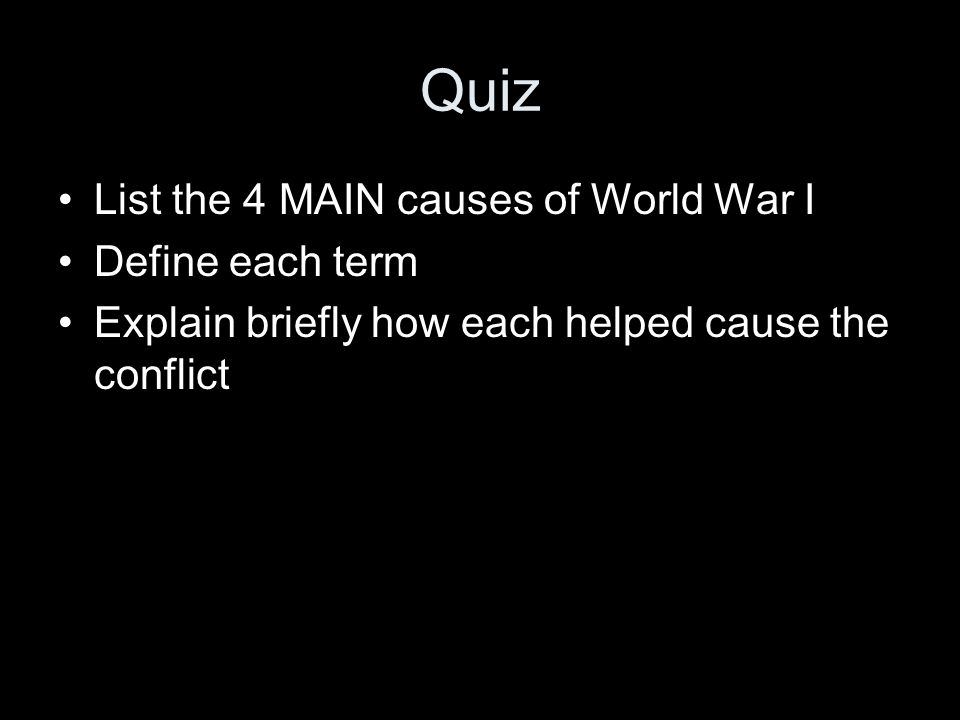 Quiz List the 4 MAIN causes of World War I Define each term