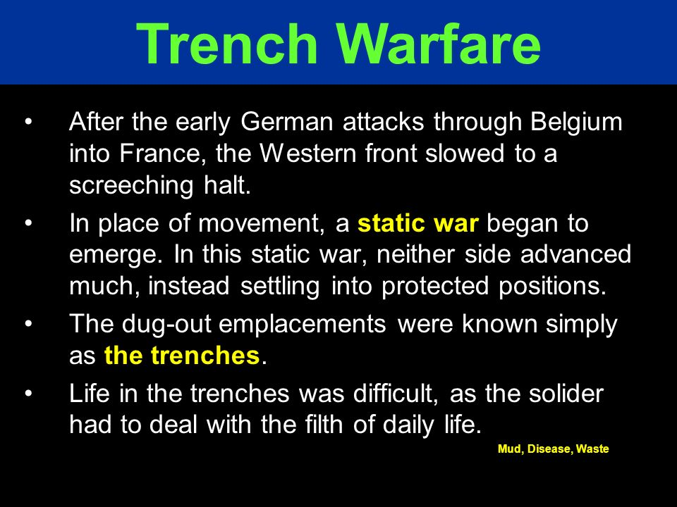 Trench Warfare After the early German attacks through Belgium into France, the Western front slowed to a screeching halt.