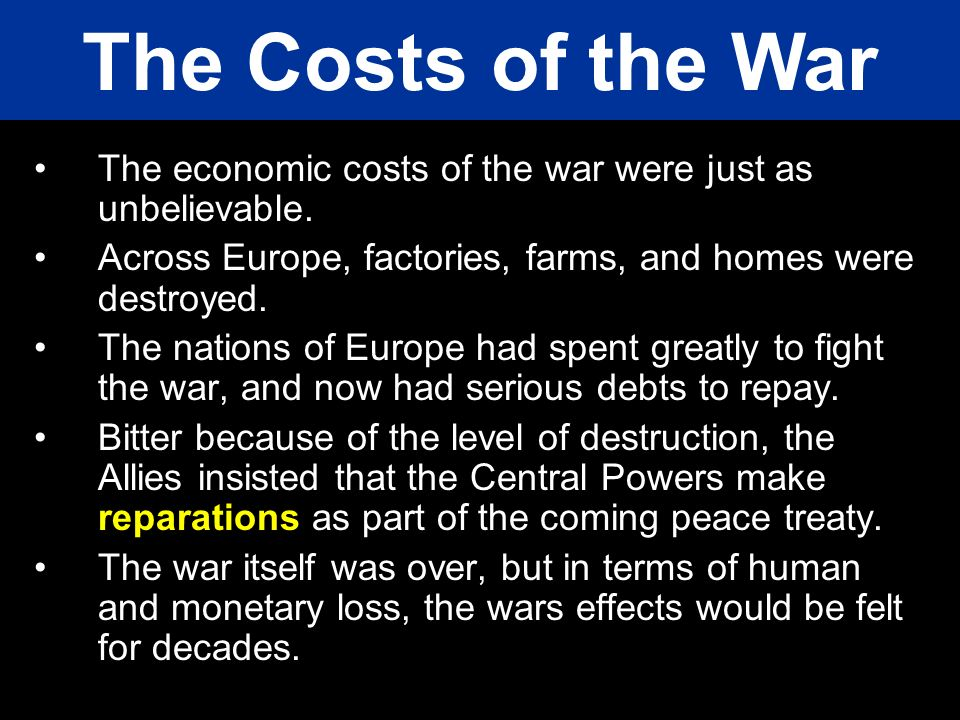 The Costs of the War The economic costs of the war were just as unbelievable. Across Europe, factories, farms, and homes were destroyed.