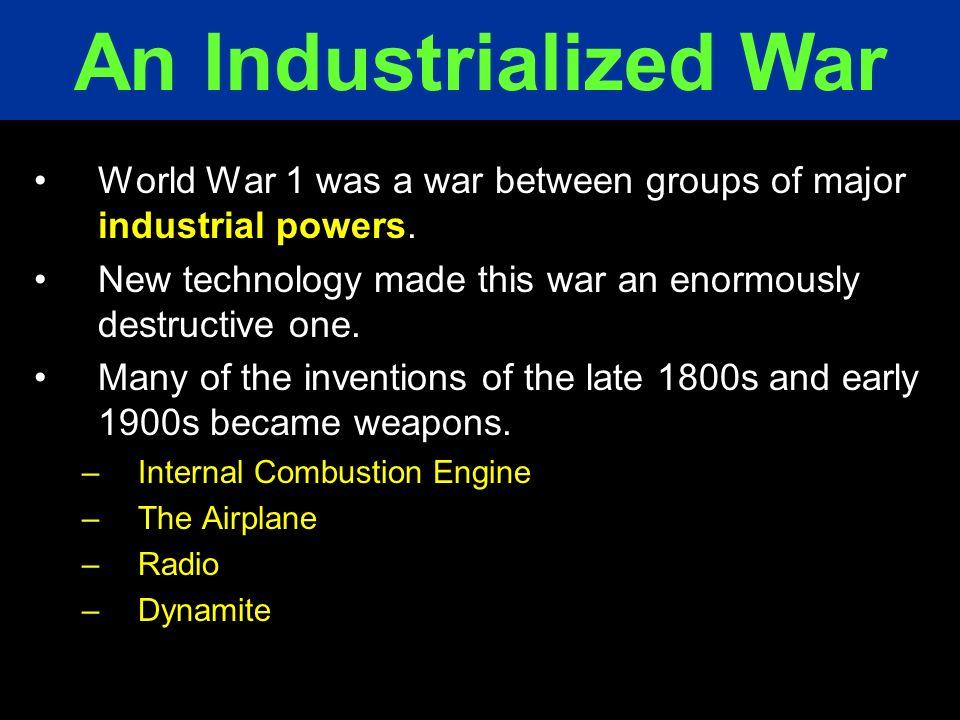 An Industrialized War World War 1 was a war between groups of major industrial powers. New technology made this war an enormously destructive one.