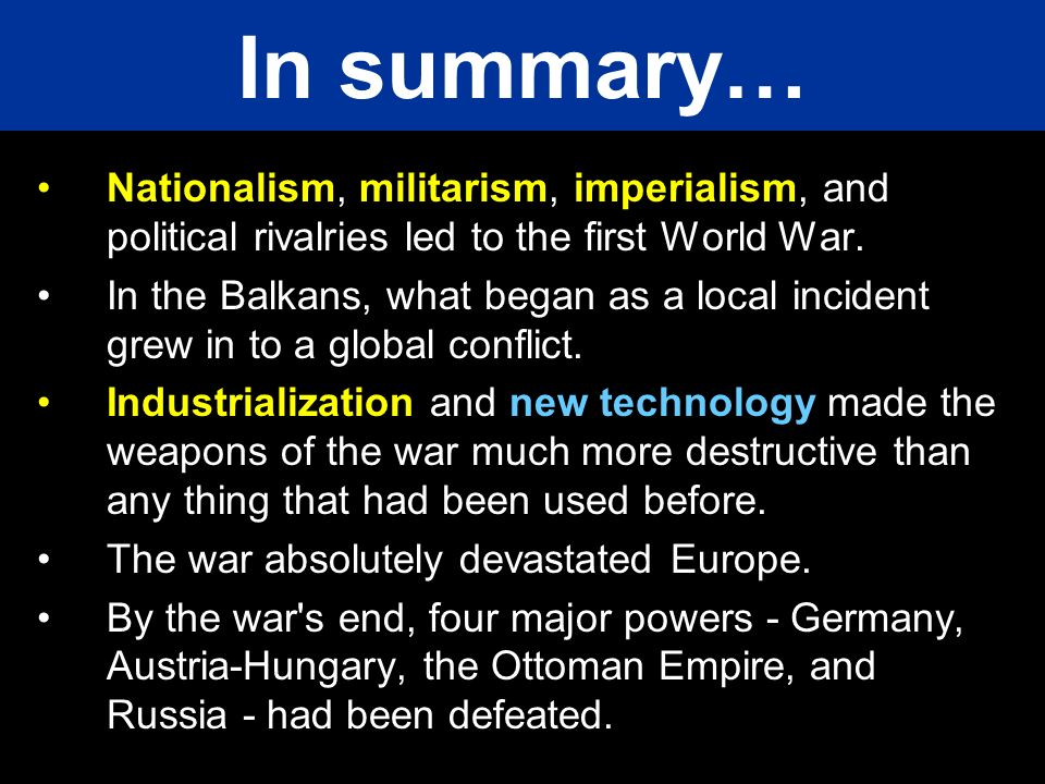 In summary… Nationalism, militarism, imperialism, and political rivalries led to the first World War.