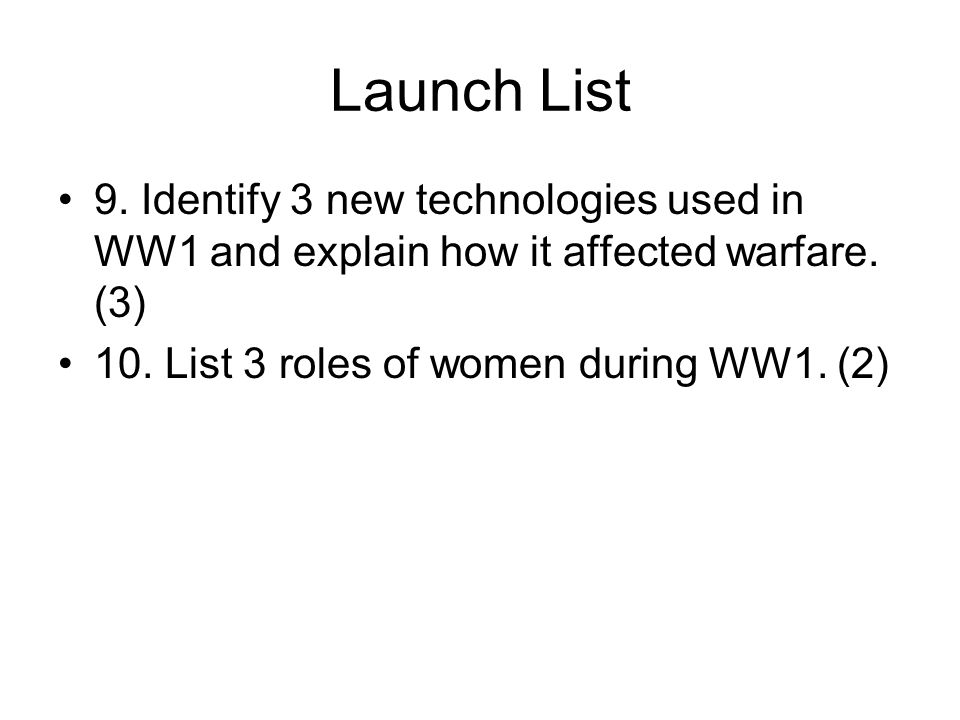 Launch List 9. Identify 3 new technologies used in WW1 and explain how it affected warfare.