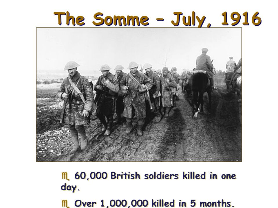 The Somme – July, ,000 British soldiers killed in one day.