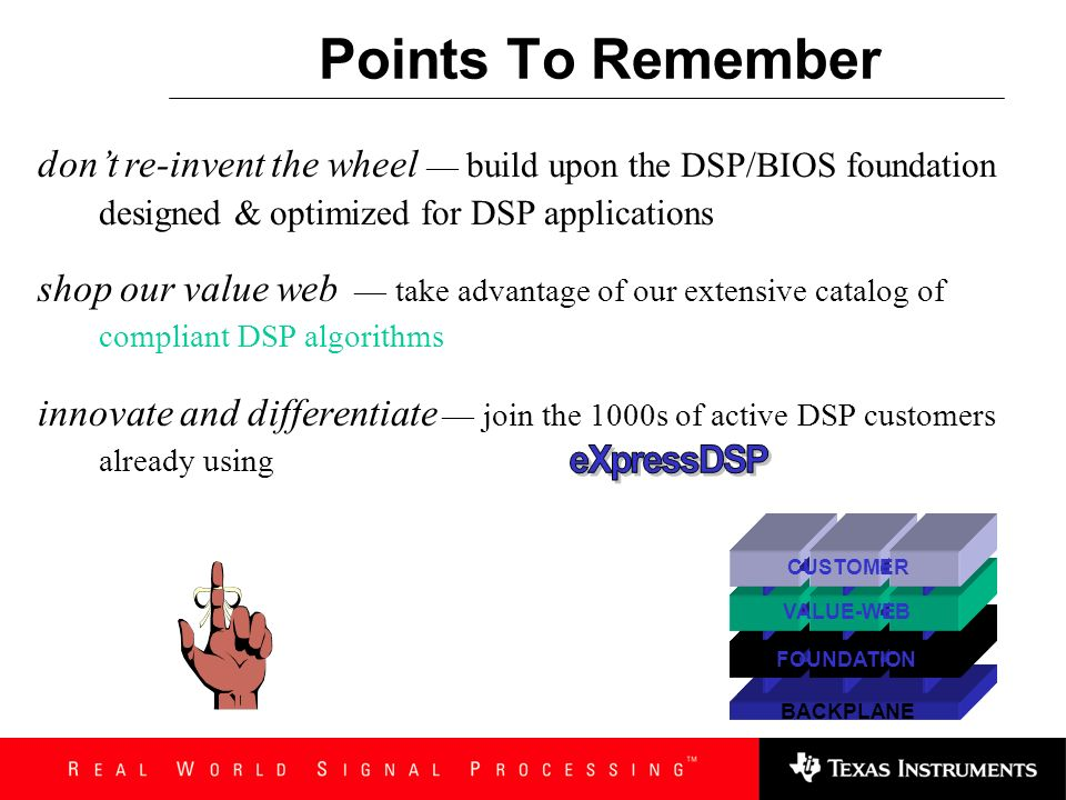 Points To Remember don't re-invent the wheel — build upon the DSP/BIOS foundation designed & optimized for DSP applications.