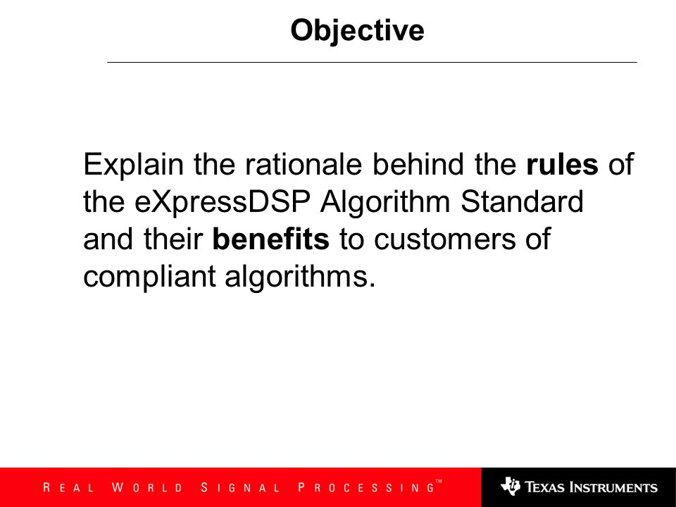 Objective Explain the rationale behind the rules of the eXpressDSP Algorithm Standard and their benefits to customers of compliant algorithms.