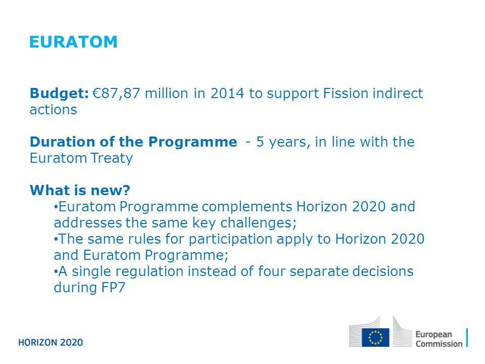 EURATOM Budget: €87,87 million in 2014 to support Fission indirect actions. Duration of the Programme - 5 years, in line with the Euratom Treaty.