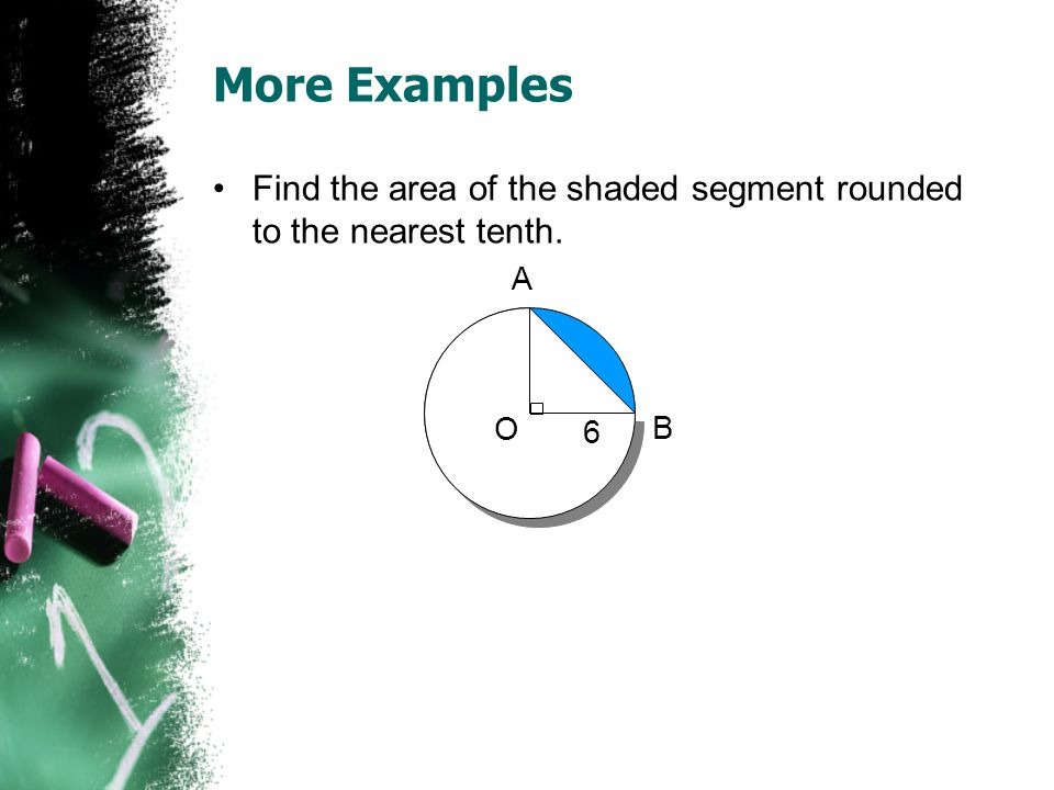 More Examples Find the area of the shaded segment rounded to the nearest tenth. A O 6 B