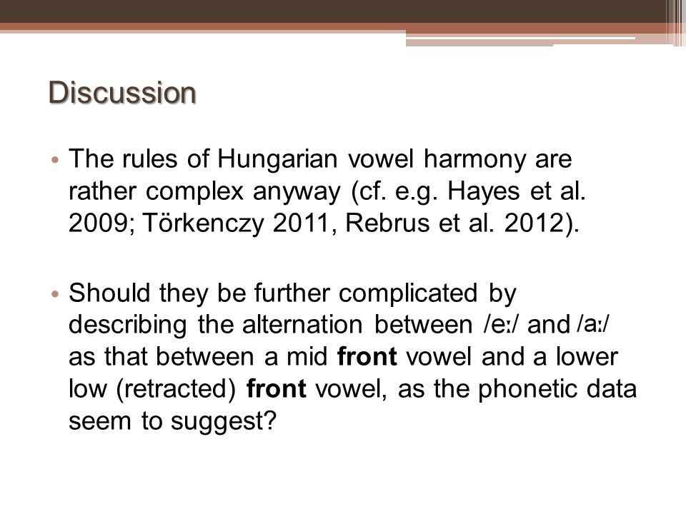 Discussion The rules of Hungarian vowel harmony are rather complex anyway (cf. e.g. Hayes et al. 2009; Törkenczy 2011, Rebrus et al. 2012).