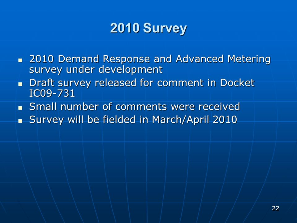 2010 Survey 2010 Demand Response and Advanced Metering survey under development. Draft survey released for comment in Docket IC09-731.