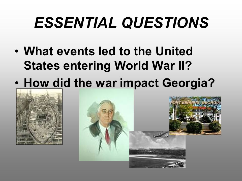 ESSENTIAL QUESTIONS What events led to the United States entering World War II.
