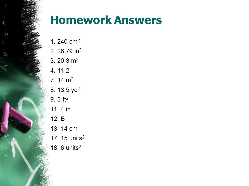 Homework Answers 1. 240 cm2 2. 26.79 in2 3. 20.3 m2 4. 11.2 7. 14 m2