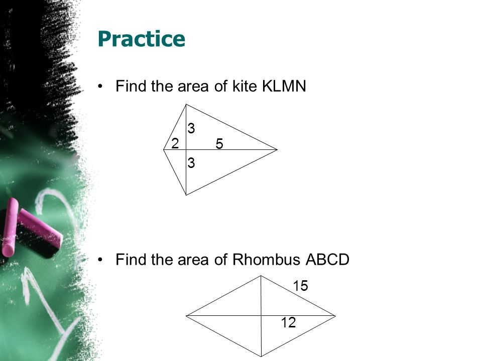 Practice Find the area of kite KLMN Find the area of Rhombus ABCD 3 2