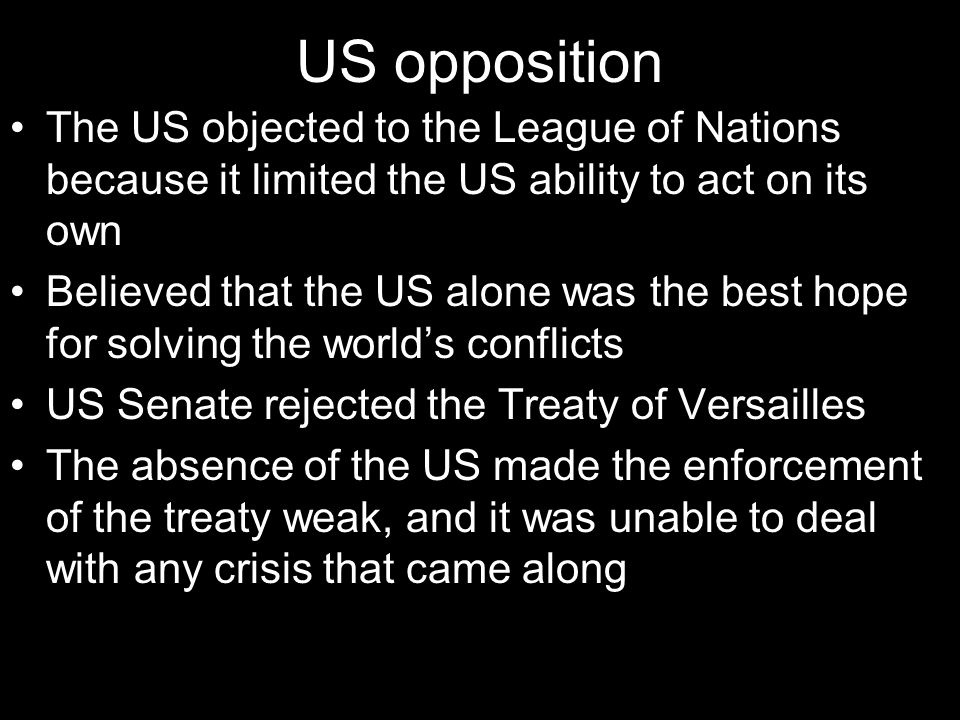 US opposition The US objected to the League of Nations because it limited the US ability to act on its own.