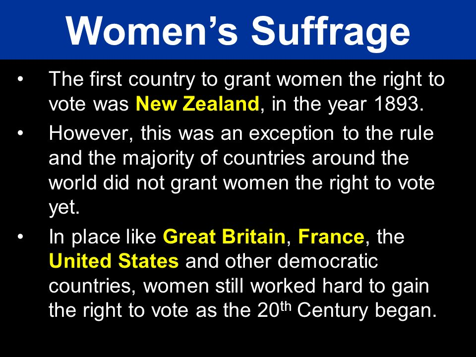 Women's Suffrage The first country to grant women the right to vote was New Zealand, in the year 1893.