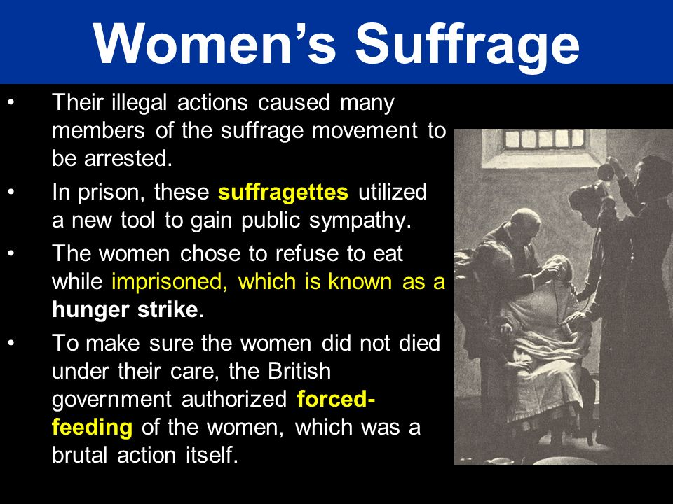 Women's Suffrage Their illegal actions caused many members of the suffrage movement to be arrested.
