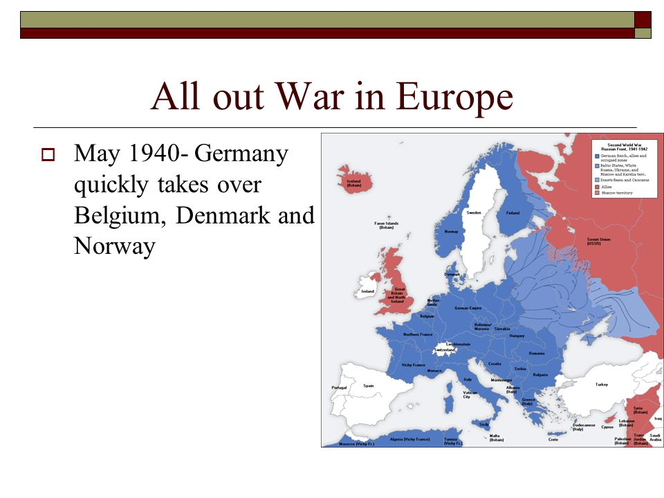 All out War in Europe May 1940- Germany quickly takes over Belgium, Denmark and Norway