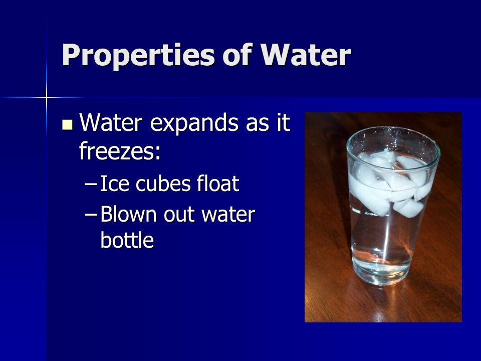 Properties of Water Water expands as it freezes: Ice cubes float