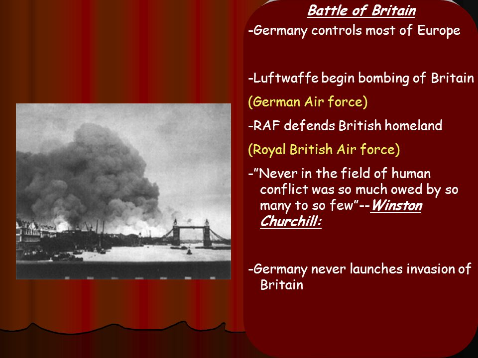 Battle of Britain -Germany controls most of Europe. -Luftwaffe begin bombing of Britain. (German Air force)