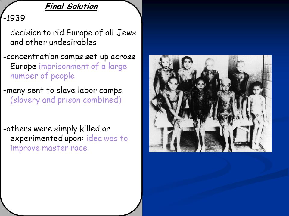 Final Solution -1939. decision to rid Europe of all Jews and other undesirables.