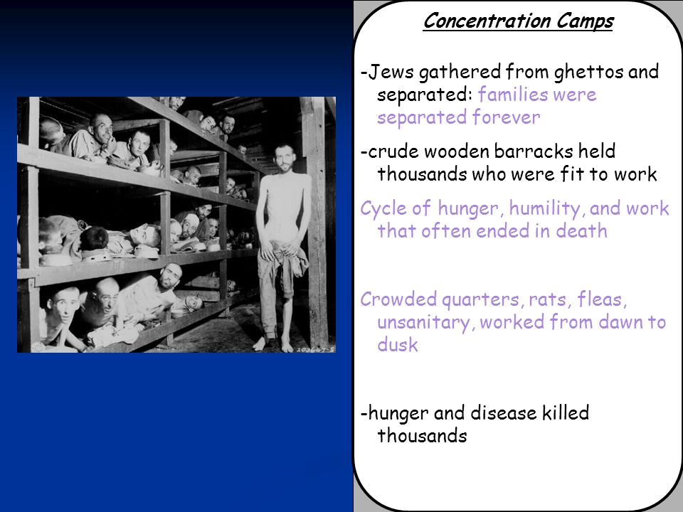 Concentration Camps -Jews gathered from ghettos and separated: families were separated forever.