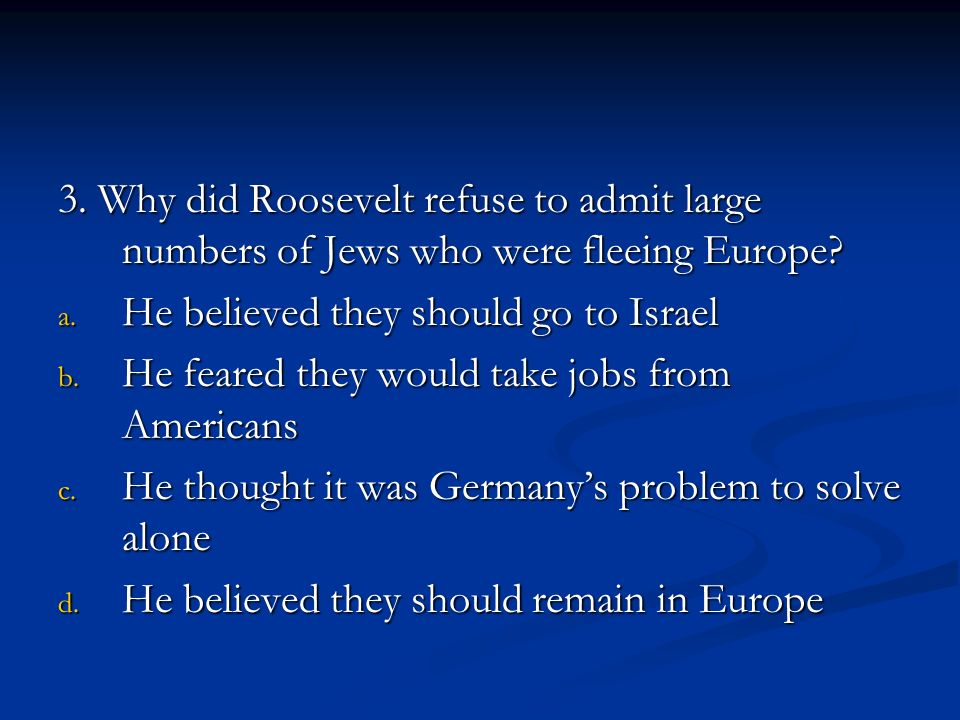 3. Why did Roosevelt refuse to admit large numbers of Jews who were fleeing Europe