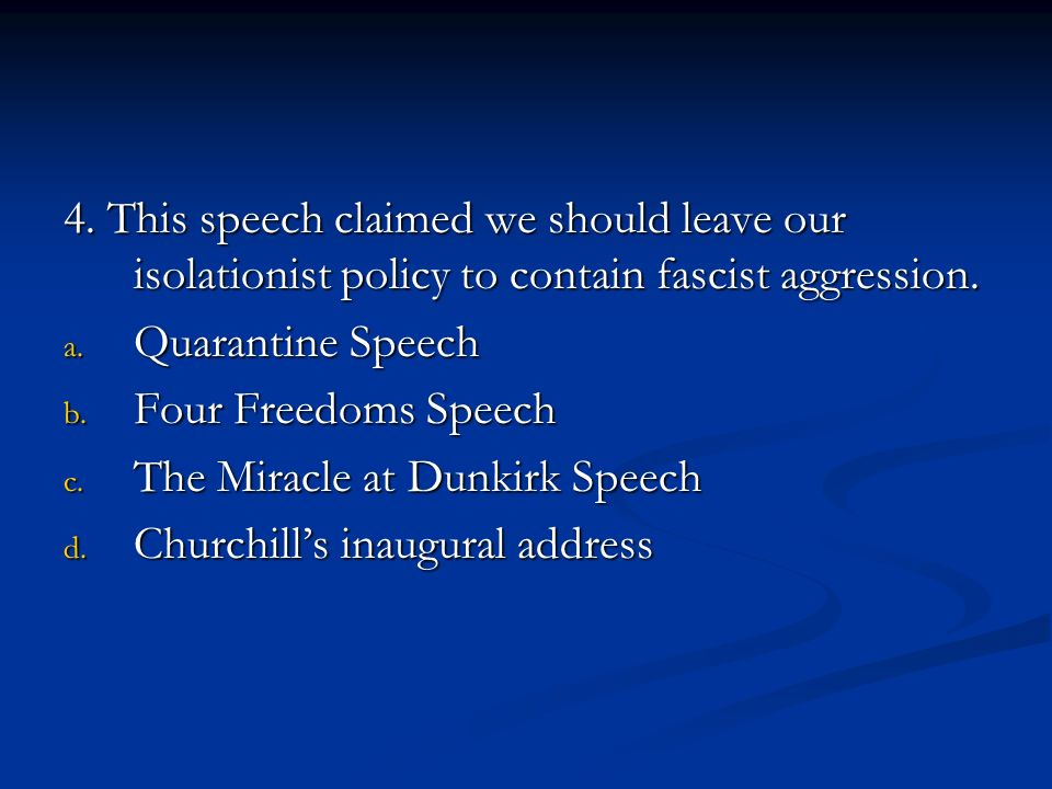 4. This speech claimed we should leave our isolationist policy to contain fascist aggression.