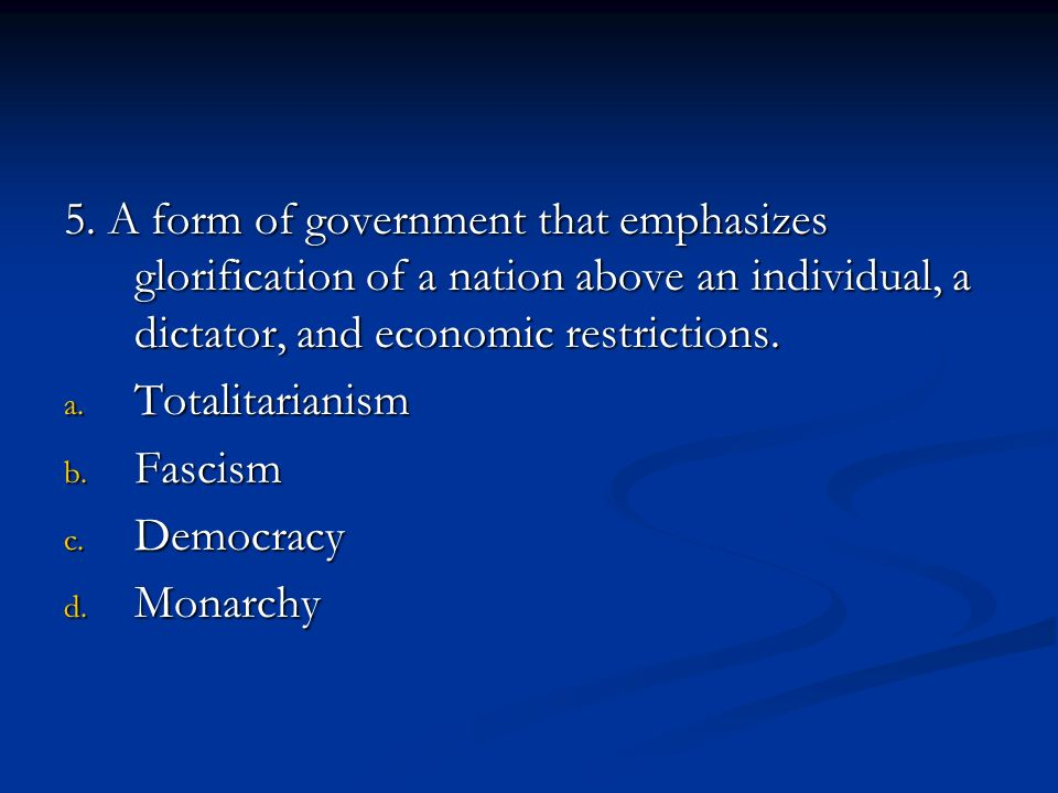 5. A form of government that emphasizes glorification of a nation above an individual, a dictator, and economic restrictions.