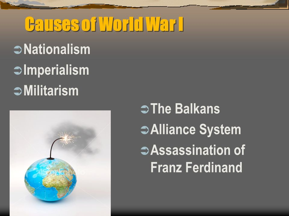 Causes of World War I Nationalism Imperialism Militarism The Balkans