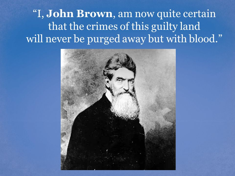 I, John Brown, am now quite certain that the crimes of this guilty land will never be purged away but with blood.
