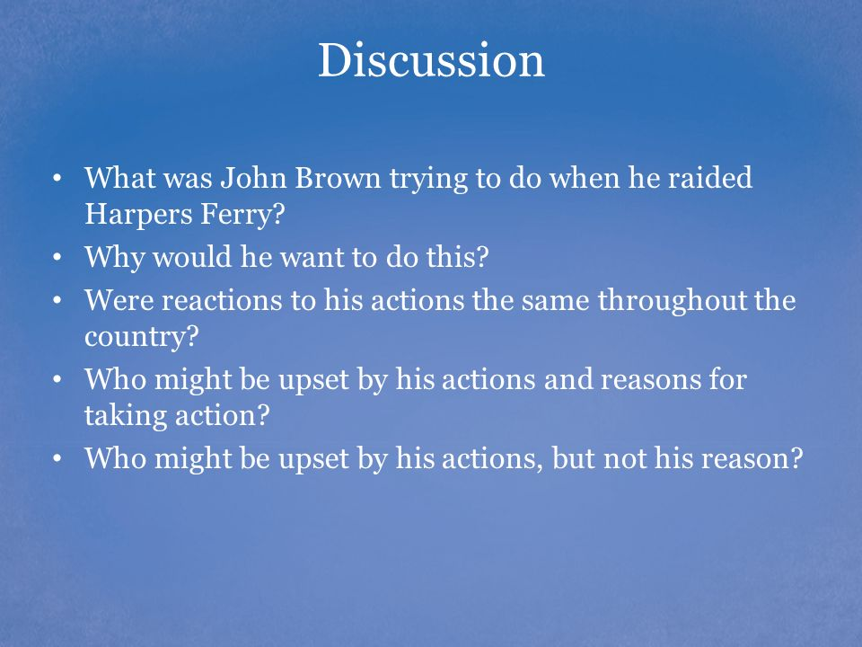 Discussion What was John Brown trying to do when he raided Harpers Ferry Why would he want to do this