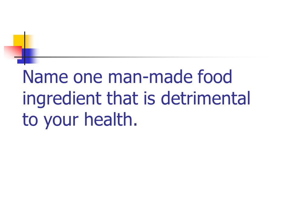 Name one man-made food ingredient that is detrimental to your health.