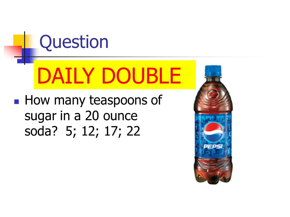 Question DAILY DOUBLE How many teaspoons of sugar in a 20 ounce soda 5; 12; 17; 22