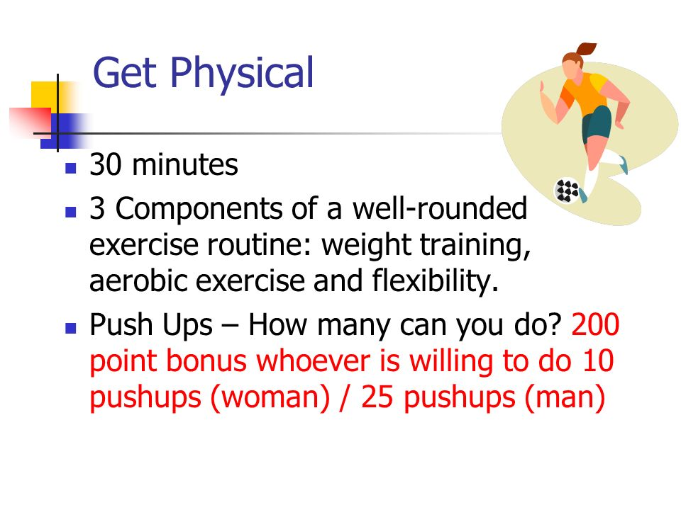 Get Physical 30 minutes. 3 Components of a well-rounded exercise routine: weight training, aerobic exercise and flexibility.