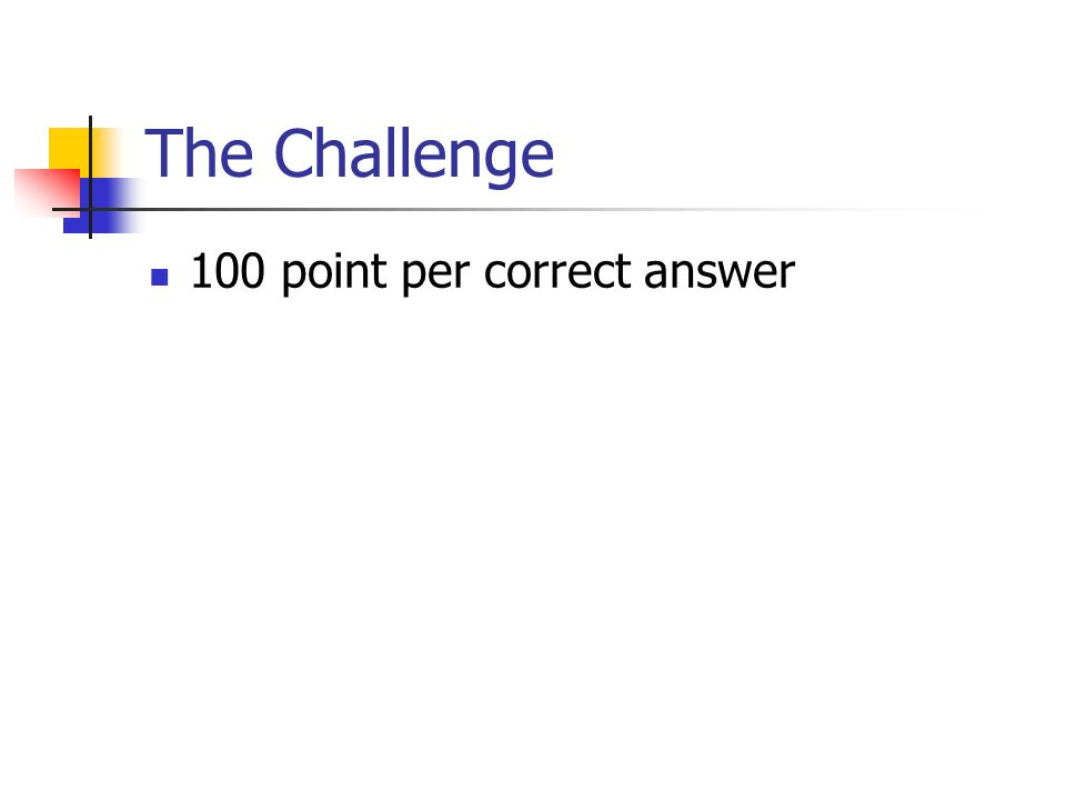 The Challenge 100 point per correct answer