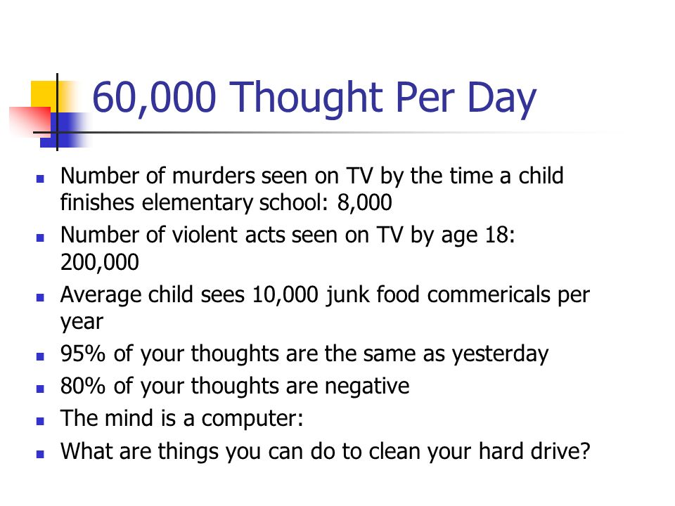 60,000 Thought Per Day Number of murders seen on TV by the time a child finishes elementary school: 8,000.