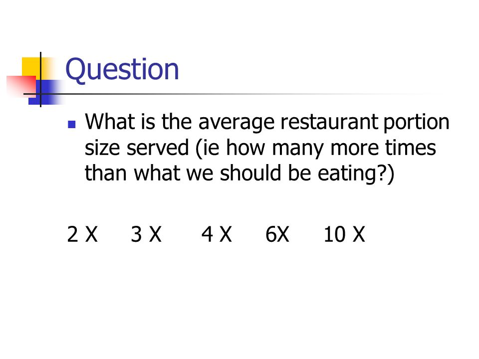 Question What is the average restaurant portion size served (ie how many more times than what we should be eating )