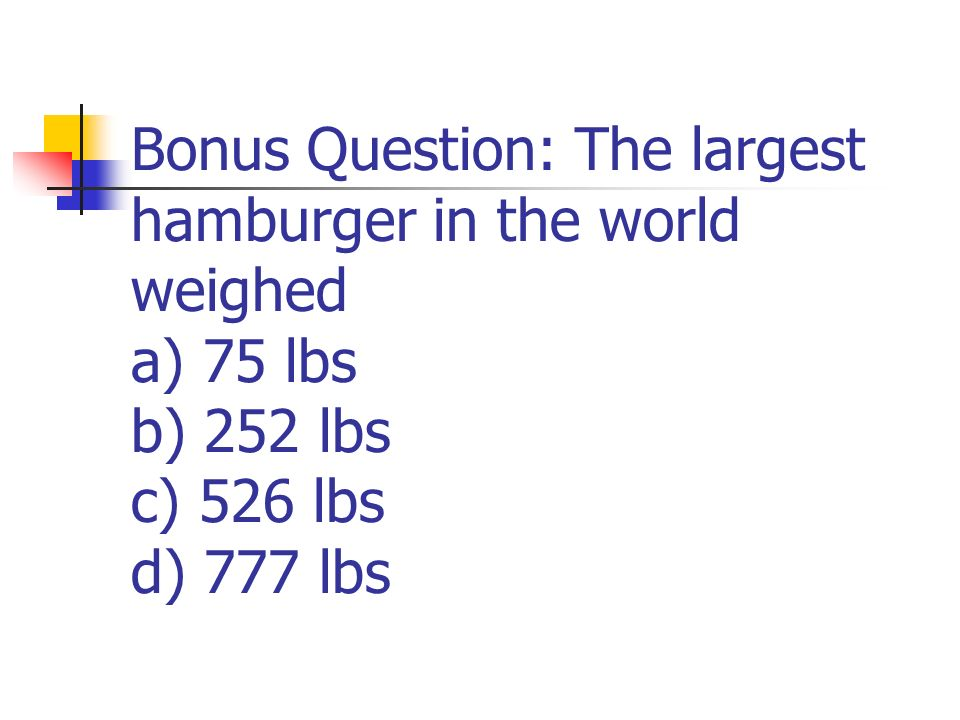 Bonus Question: The largest hamburger in the world weighed a) 75 lbs b) 252 lbs c) 526 lbs d) 777 lbs