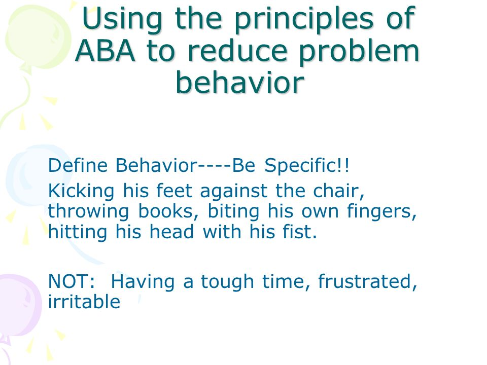 Using the principles of ABA to reduce problem behavior