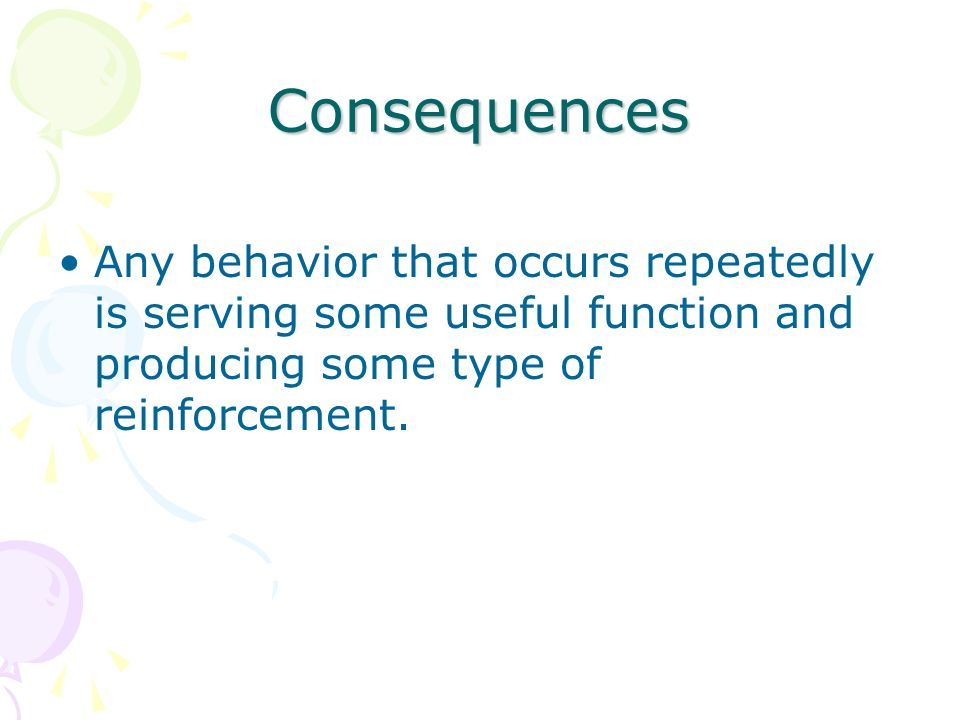 Consequences Any behavior that occurs repeatedly is serving some useful function and producing some type of reinforcement.