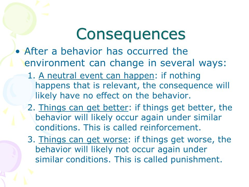 ConsequencesAfter a behavior has occurred the environment can change in several ways: