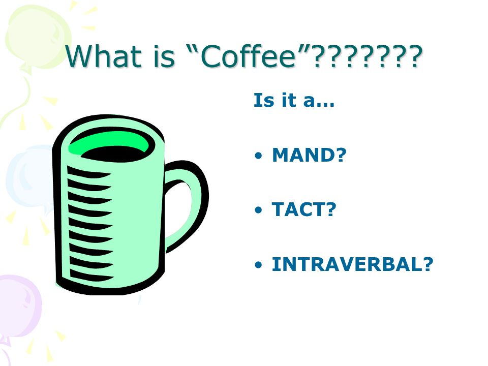 What is Coffee Is it a… MAND TACT INTRAVERBAL